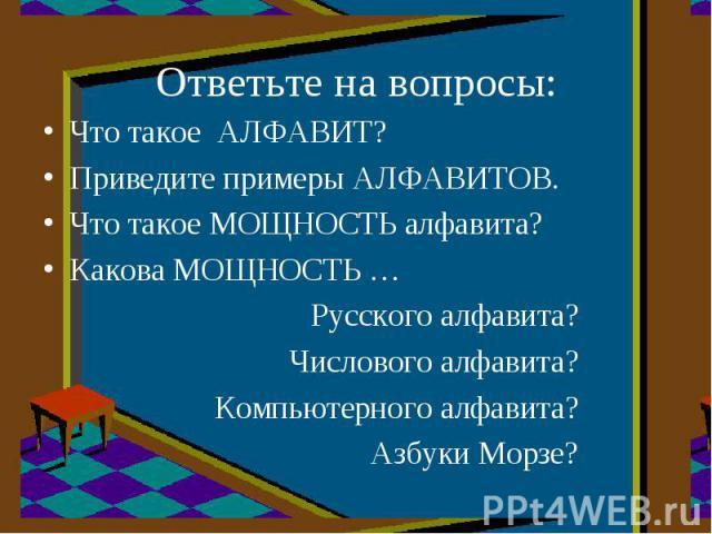 Что такое АЛФАВИТ?Приведите примеры АЛФАВИТОВ.Что такое МОЩНОСТЬ алфавита?Какова МОЩНОСТЬ …Русского алфавита?Числового алфавита?Компьютерного алфавита?Азбуки Морзе?