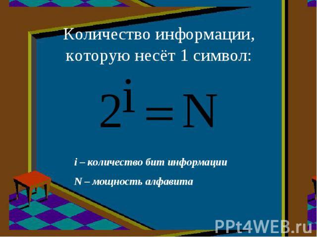 Количество информации,которую несёт 1 символ: i – количество бит информацииN – мощность алфавита