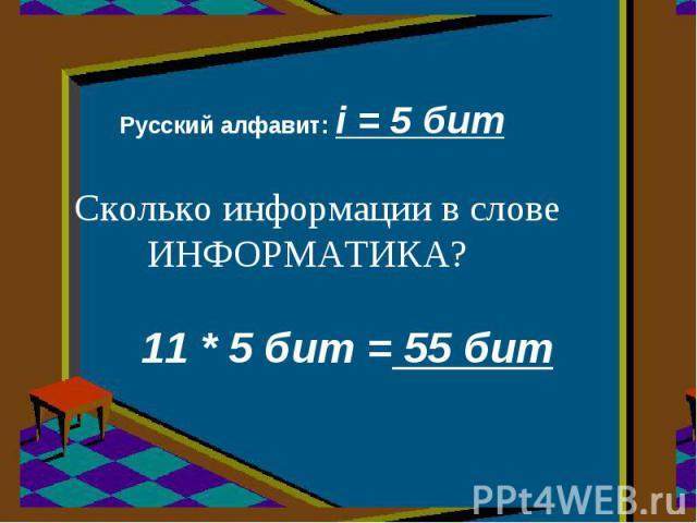 Русский алфавит: i = 5 бит Сколько информации в слове ИНФОРМАТИКА? 11 * 5 бит = 55 бит