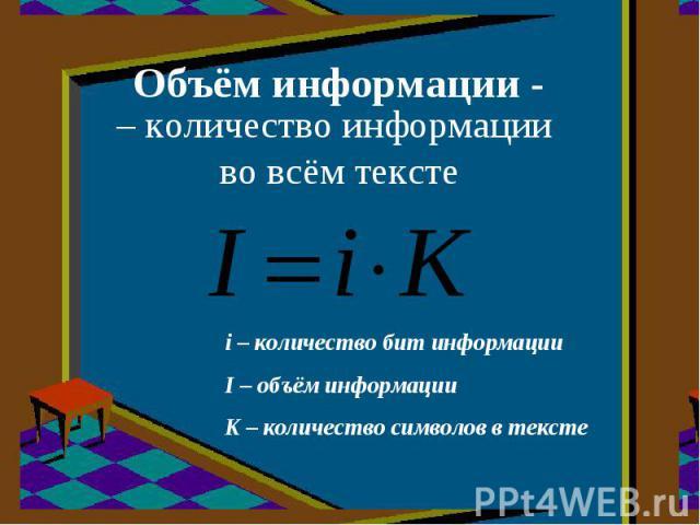 Объём информации - – количество информации во всём тексте i – количество бит информацииI – объём информацииK – количество символов в тексте