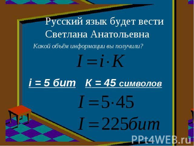 Русский язык будет вести Светлана Анатольевна Какой объём информации вы получили? i = 5 бит К = 45 символов
