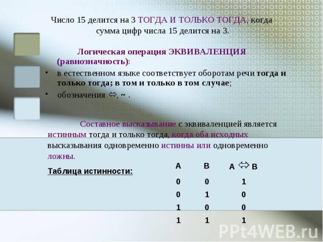 Число 15 делится на 3 ТОГДА И ТОЛЬКО ТОГДА, когда сумма цифр числа 15 делится на 3. Логическая операция ЭКВИВАЛЕНЦИЯ (равнозначность): в естественном языке соответствует оборотам речи тогда и только тогда; в том и только в том случае; обозначения , …