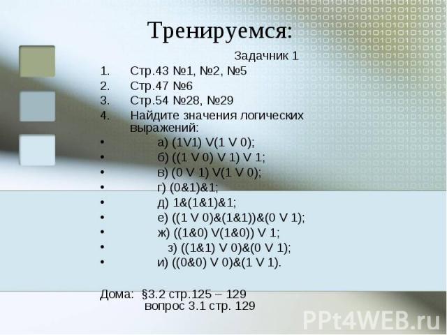 Тренируемся: Задачник 1Стр.43 №1, №2, №5Стр.47 №6Стр.54 №28, №29Найдите значения логических выражений:  а) (1V1) V(1 V 0);  б) ((1 V 0) V 1) V 1;  в) (0 V 1) V(1 V 0);  г) (0&1)&1;  д) 1&(1&1)&1;  е) ((1 V 0…