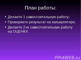 План работы:Делаете 1 самостоятельную работу;Проверяете результат на калькулятор