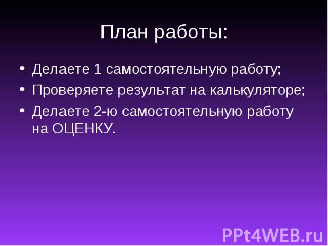 План работы:Делаете 1 самостоятельную работу;Проверяете результат на калькуляторе;Делаете 2-ю самостоятельную работу на ОЦЕНКУ.