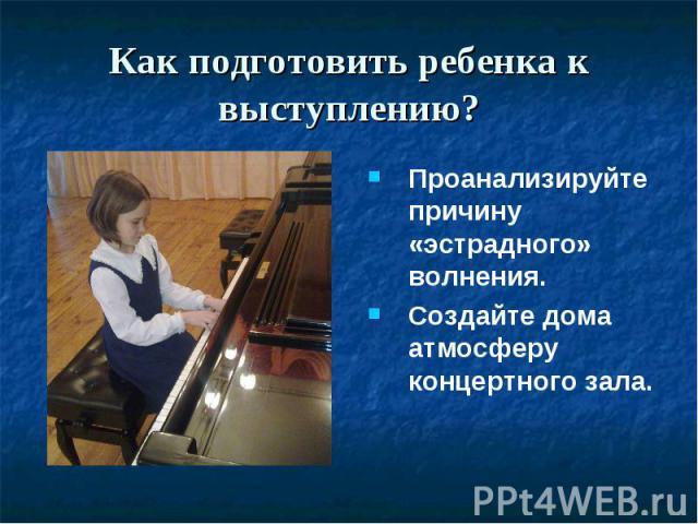 Как подготовить ребенка к выступлению? Проанализируйте причину «эстрадного» волнения.Создайте дома атмосферу концертного зала.