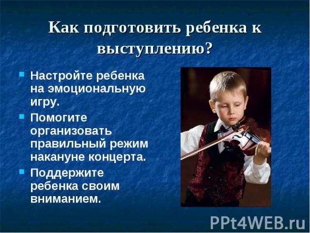 Как подготовить ребенка к выступлению? Настройте ребенка на эмоциональную игру.Помогите организовать правильный режим накануне концерта.Поддержите ребенка своим вниманием.