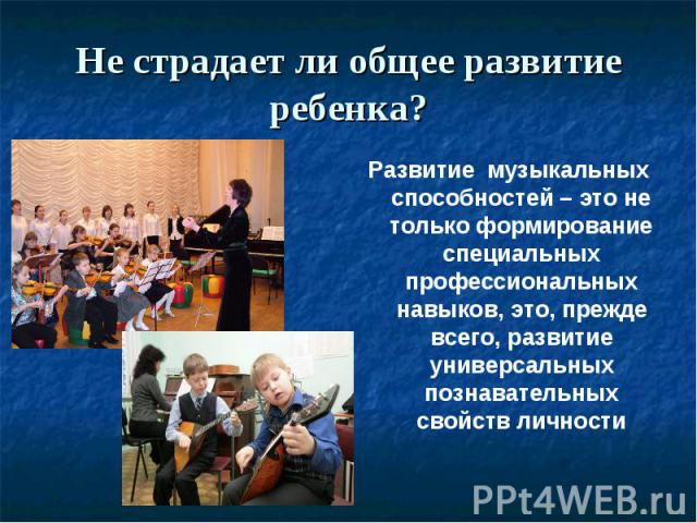 Не страдает ли общее развитие ребенка? Развитие музыкальных способностей – это не только формирование специальных профессиональных навыков, это, прежде всего, развитие универсальных познавательных свойств личности