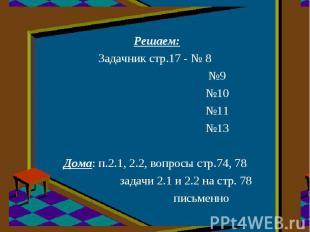 Решаем:Задачник стр.17 - № 8№9№10№11№13Дома: п.2.1, 2.2, вопросы стр.74, 78задач