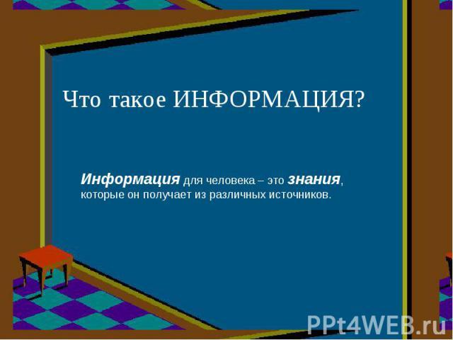 Что такое ИНФОРМАЦИЯ? Информация для человека – это знания, которые он получает из различных источников.