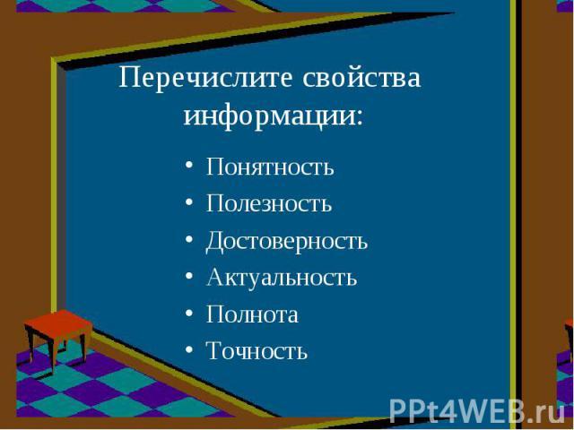 Перечислите свойства информации:ПонятностьПолезностьДостоверностьАктуальностьПолнотаТочность