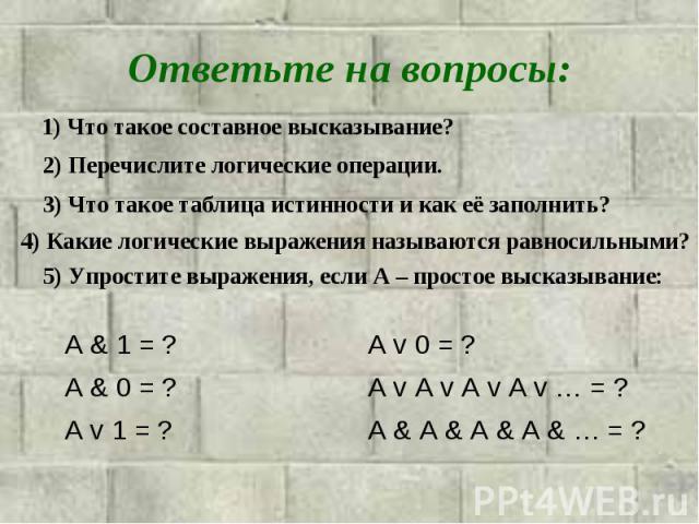 Ответьте на вопросы:1) Что такое составное высказывание? 2) Перечислите логические операции. 3) Что такое таблица истинности и как её заполнить? 4) Какие логические выражения называются pавносильными? 5) Упростите выражения, если А – простое высказывание: