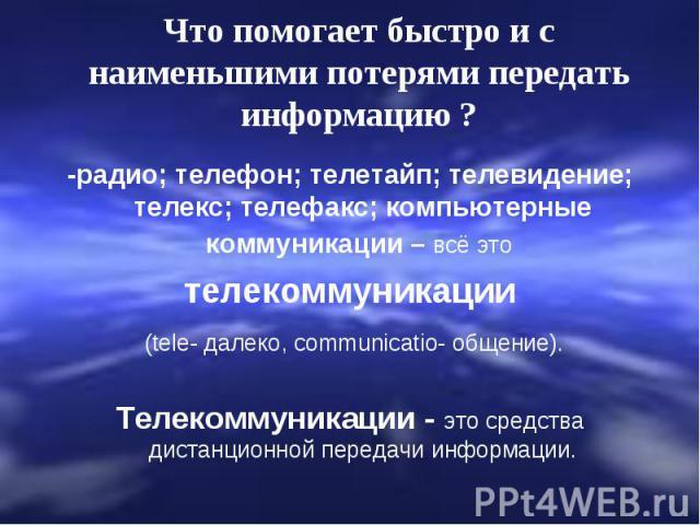 Что помогает быстро и с наименьшими потерями передать информацию ? -радио; телефон; телетайп; телевидение; телекс; телефакс; компьютерные коммуникации – всё это телекоммуникации (tele- далеко, communicatio- общение).Телекоммуникации - это средства д…