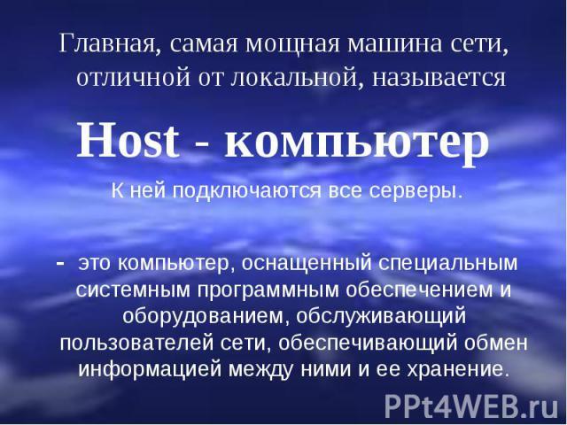 Главная, самая мощная машина сети, отличной от локальной, называется Host - компьютер К ней подключаются все серверы. - это компьютер, оснащенный специальным системным программным обеспечением и оборудованием, обслуживающий пользователей сети, обесп…