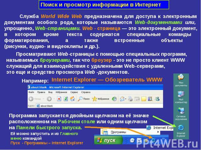 Поиск и просмотр информации в Интернет Служба World Wide Web предназначена для доступа к электронным документам особого рода, которые называются Web-документами или, упрощенно, Web-страницами. Web - страница — это электронный документ, в котором кро…