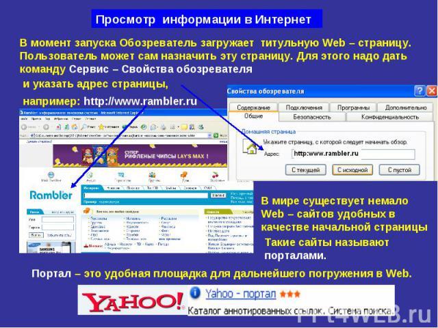 Просмотр информации в Интернет В момент запуска Обозреватель загружает титульную Web – страницу. Пользователь может сам назначить эту страницу. Для этого надо дать команду Сервис – Свойства обозревателя например: http://www.rambler.ru В мире существ…