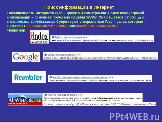 Поиск информации в Интернет Насыщенность Интернета Web – документами огромна. Поиск необходимой информации – основная проблема службы WWW. Она решается с помощью технологии гиперссылок. Существуют специальные Web – узлы, которые называют поисковыми …