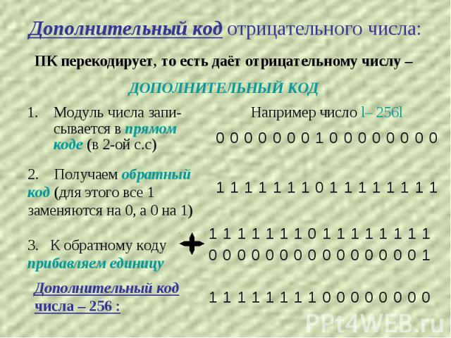 Дополнительный код отрицательного числа: ПК перекодирует, то есть даёт отрицательному числу – ДОПОЛНИТЕЛЬНЫЙ КОД 1. Модуль числа запи-сывается в прямом коде (в 2-ой с.с) 2. Получаем обратный код (для этого все 1 заменяются на 0, а 0 на 1) 3. К обрат…