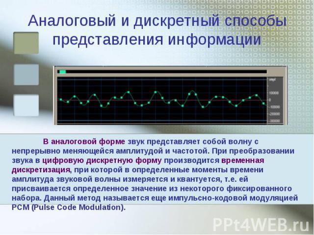 Аналоговый и дискретный способы представления информации В аналоговой форме звук представляет собой волну с непрерывно меняющейся амплитудой и частотой. При преобразовании звука в цифровую дискретную форму производится временная дискретизация, при к…
