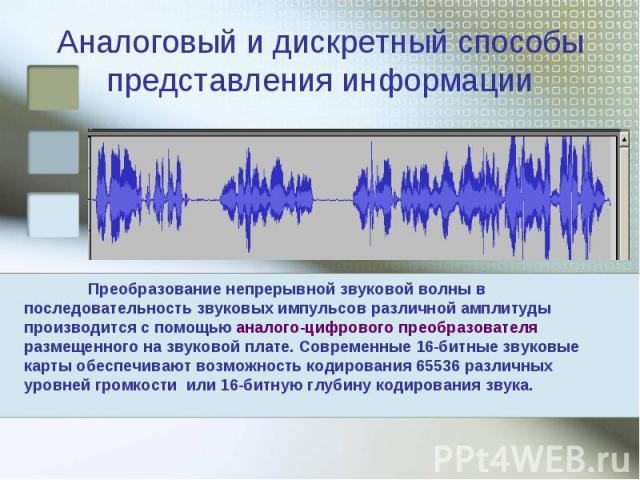 Аналоговый и дискретный способы представления информации Преобразование непрерывной звуковой волны в последовательность звуковых импульсов различной амплитуды производится с помощью аналого-цифрового преобразователя размещенного на звуковой плате. С…