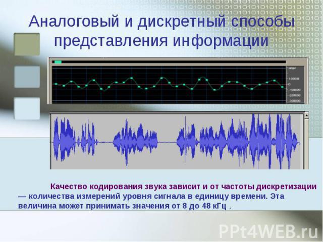 Аналоговый и дискретный способы представления информации Качество кодирования звука зависит и от частоты дискретизации — количества измерений уровня сигнала в единицу времени. Эта величина может принимать значения от 8 до 48 кГц .