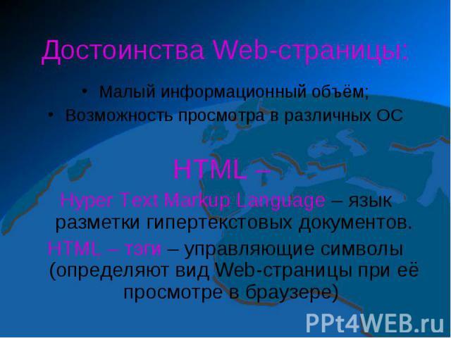 Достоинства Web-страницы:Малый информационный объём;Возможность просмотра в различных ОСHTML – Hyper Text Markup Language – язык разметки гипертекстовых документов.HTML – тэги – управляющие символы (определяют вид Web-страницы при её просмотре в браузере)