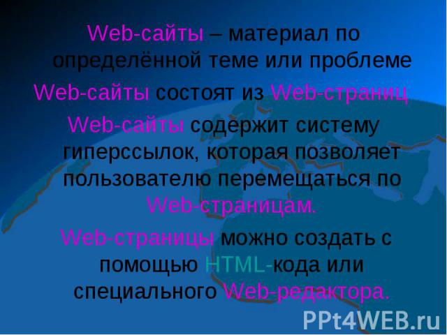Web-сайты – материал по определённой теме или проблемеWeb-сайты состоят из Web-страниц Web-сайты содержит систему гиперссылок, которая позволяет пользователю перемещаться по Web-страницам. Web-страницы можно создать с помощью HTML-кода или специальн…