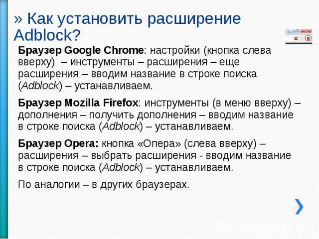 Как установить расширение Adblock? Браузер Google Chrome: настройки (кнопка слева вверху) – инструменты – расширения – еще расширения – вводим название в строке поиска (Adblock) – устанавливаем.Браузер Mozilla Firefox: инструменты (в меню вверху) – …