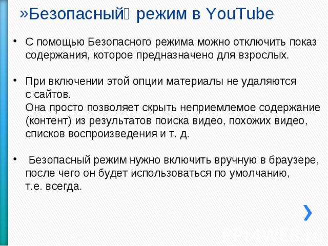 Безопасный режим в YouTube С помощью Безопасного режима можно отключить показ содержания, которое предназначено для взрослых.При включении этой опции материалы не удаляютсяс сайтов.Она просто позволяет скрыть неприемлемое содержание (контент) из рез…