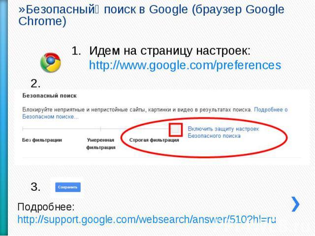Безопасный поиск в Google (браузер Google Chrome) Идем на страницу настроек: http://www.google.com/preferences Подробнее: http://support.google.com/websearch/answer/510?hl=ru