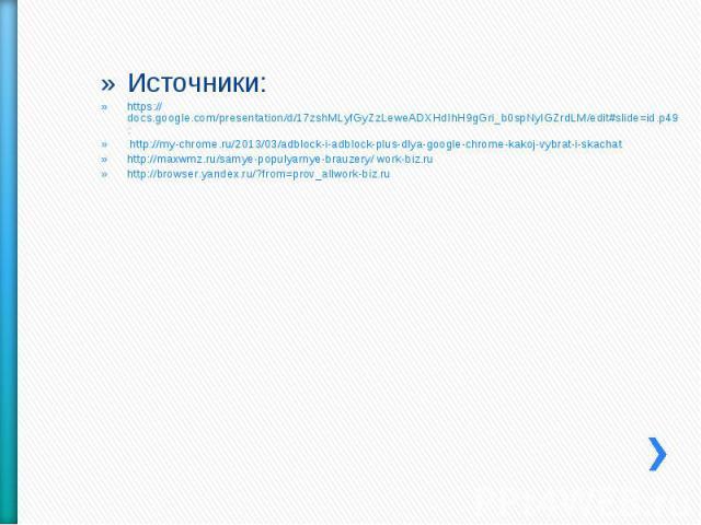 Источники:https://docs.google.com/presentation/d/17zshMLyfGyZzLeweADXHdIhH9gGri_b0spNyIGZrdLM/edit#slide=id.p49: http://my-chrome.ru/2013/03/adblock-i-adblock-plus-dlya-google-chrome-kakoj-vybrat-i-skachathttp://maxwmz.ru/samye-populyarnye-brauzery/…