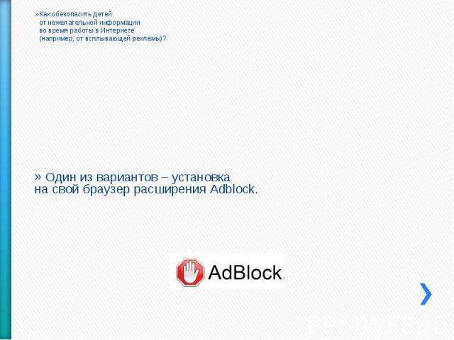Как обезопасить детейот нежелательной информацииво время работы в Интернете(например, от всплывающей рекламы)? Один из вариантов – установкана свой браузер расширения Adblock.