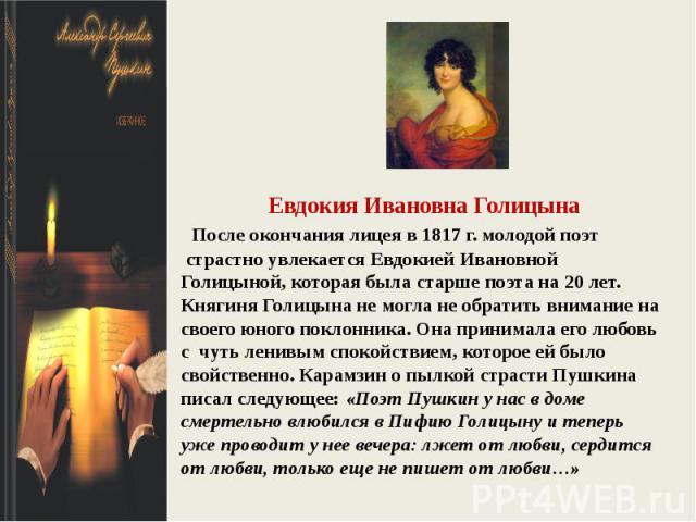 Евдокия Ивановна Голицына После окончания лицеяв 1817 г. молодой поэт страстно увлекаетсяЕвдокиейИвановной Голицыной, которая была старше поэта на 20 лет. Княгиня Голицына не могла не обратить внимание на своего юного поклонника. Она принимала е…