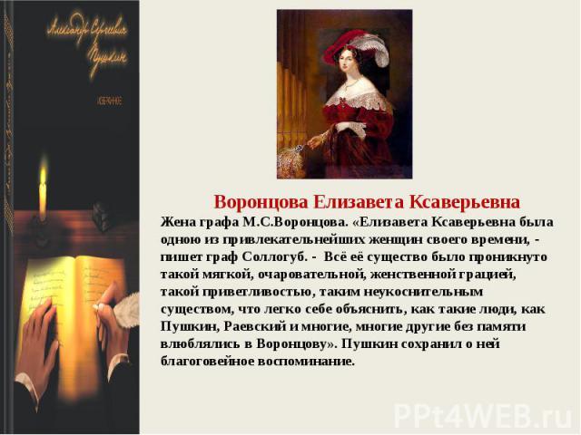 Воронцова Елизавета КсаверьевнаЖена графа М.С.Воронцова. «Елизавета Ксаверьевна была одною из привлекательнейших женщин своего времени, - пишет граф Соллогуб. - Всё её существо было проникнуто такой мягкой, очаровательной, женственной грацией, такой…