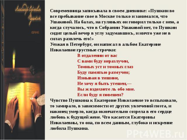 Современница записывала в своем дневнике: «Пушкин во все пребывание свое в Москве только и занимался, что Ушаковой. На балах, на гуляньях он говорил только с нею, а когда случалось, что в Собрании Ушаковой нет, то Пушкин сидит целый вечер в углу зад…