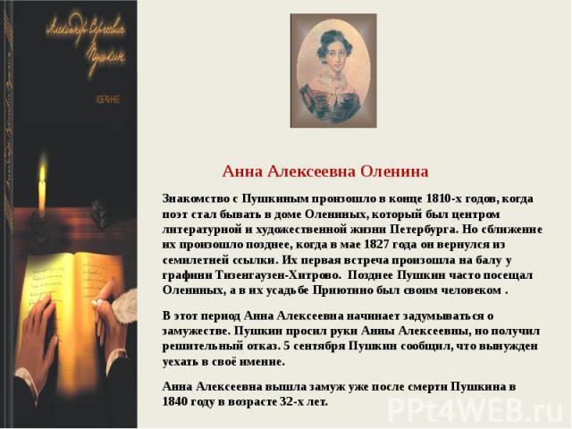 Анна Алексеевна ОленинаЗнакомство с Пушкиным произошло в конце 1810-х годов, когда поэт стал бывать в доме Олениных, который был центром литературной и художественной жизни Петербурга. Но сближение их произошло позднее, когда в мае 1827 года он верн…