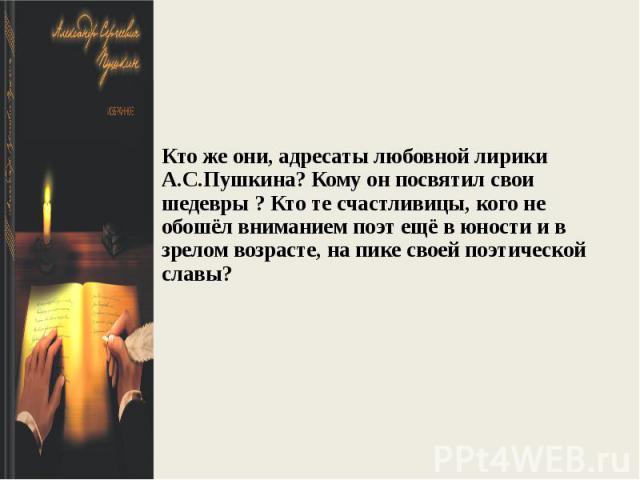 Кто же они, адресаты любовной лирики А.С.Пушкина? Кому он посвятил свои шедевры ? Кто те счастливицы, кого не обошёл вниманием поэт ещё в юности и в зрелом возрасте, на пике своей поэтической славы?