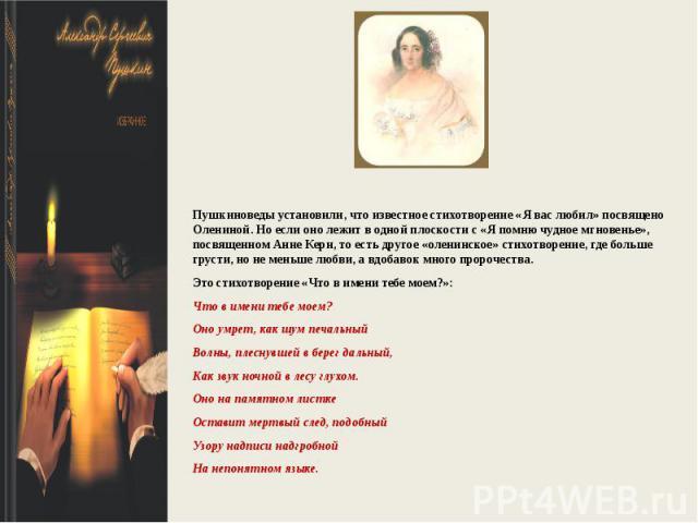 Пушкиноведы установили, что известное стихотворение «Я вас любил» посвящено Олениной. Но если оно лежит в одной плоскости с «Я помню чудное мгновенье», посвященном Анне Керн, то есть другое «оленинское» стихотворение, где больше грусти, но не меньше…
