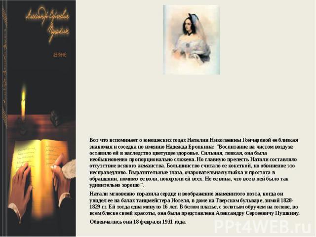 Вот что вспоминает о юношеских годах Наталии Николаевны Гончаровой ее близкая знакомая и соседка по имению Надежда Еропкина: