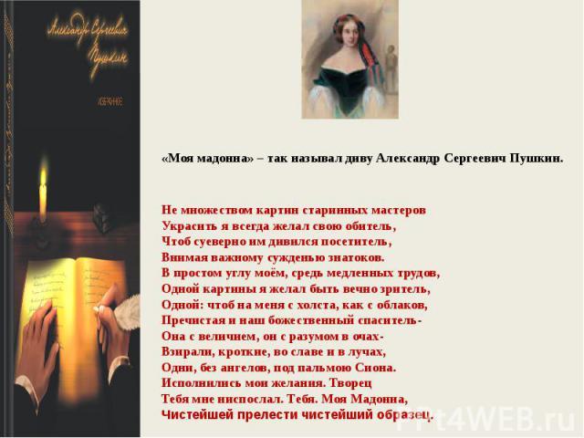 «Моя мадонна» – так называл диву Александр Сергеевич Пушкин.Не множеством картин старинных мастеровУкрасить я всегда желал свою обитель,Чтоб суеверно им дивился посетитель,Внимая важному сужденью знатоков.В простом углу моём, средь медленных трудов,…