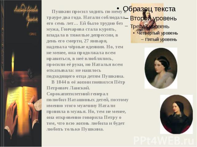 Пушкин просил ходить по нему в трауре два года. Натали соблюдала его семь лет…Ей было трудно без мужа, Гончарова стала курить, впадала в тяжелые депрессии, в день его смерти, 27 января, надевала чёрные одеяния. Но, тем не менее, она продолжала всем…