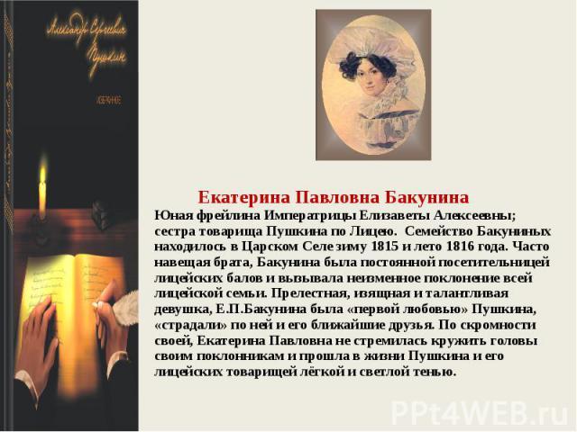Екатерина Павловна БакунинаЮная фрейлина Императрицы Елизаветы Алексеевны; сестра товарища Пушкина по Лицею. Семейство Бакуниных находилось в Царском Селе зиму 1815 и лето 1816 года. Часто навещая брата, Бакунина была постоянной посетительницей лице…