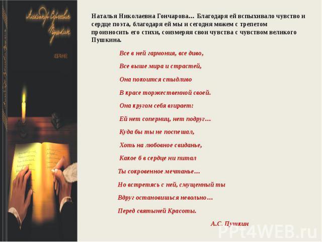 Наталья Николаевна Гончарова… Благодаря ей вспыхивало чувство и сердце поэта, благодаря ей мы и сегодня можем с трепетом произносить его стихи, соизмеряя свои чувства с чувством великого Пушкина. Все в ней гармония, все диво, Все выше мира и страсте…