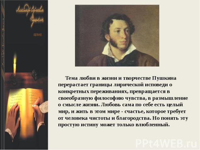 Тема любви в жизни и творчестве Пушкина перерастает границы лирической исповеди о конкретных переживаниях, превращается в своеобразную философию чувства, в размышление о смысле жизни. Любовь сама по себе есть целый мир, и жить в этом мире - счастье,…