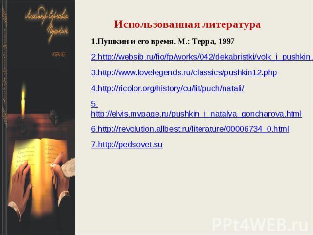 Использованная литература1.Пушкин и его время. М.: Терра, 19972.http://websib.ru/fio/fp/works/042/dekabristki/volk_i_pushkin.htm3.http://www.lovelegends.ru/classics/pushkin12.php4.http://ricolor.org/history/cu/lit/puch/natali/5.http://elvis.mypage.r…