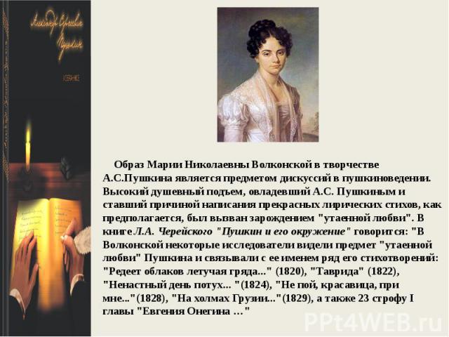 Образ Марии Николаевны Волконской в творчестве А.С.Пушкина является предметом дискуссий в пушкиноведении. Высокий душевный подъем, овладевший А.С. Пушкиным и ставший причиной написания прекрасных лирических стихов, как предполагается, был вызван зар…