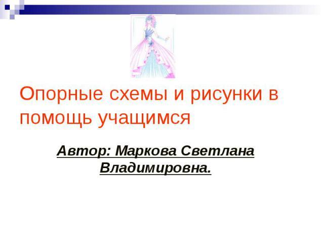 Опорные схемы и рисунки в помощь учащимся Автор: Маркова Светлана Владимировна.