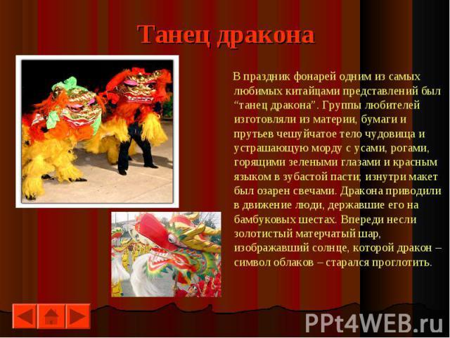 """Танец дракона В праздник фонарей одним из самых любимых китайцами представлений был """"танец дракона"""". Группы любителей изготовляли из материи, бумаги и прутьев чешуйчатое тело чудовища и устрашающую морду с усами, рогами, горящими зелеными глазами и …"""
