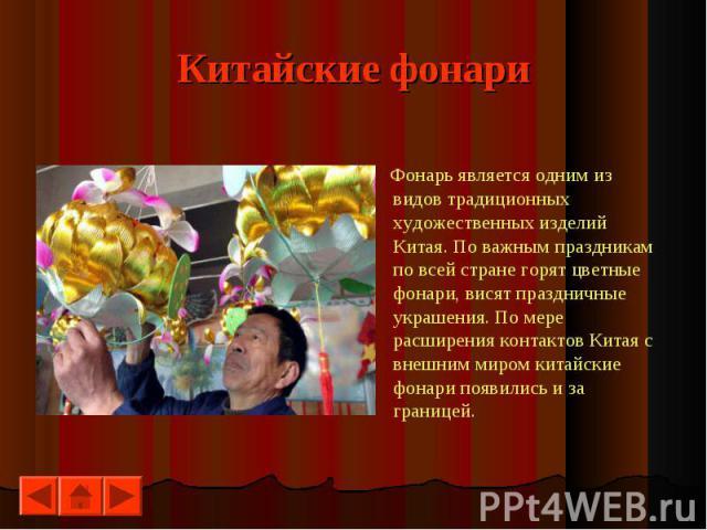 Фонарь является одним из видов традиционных художественных изделий Китая. По важным праздникам по всей стране горят цветные фонари, висят праздничные украшения. По мере расширения контактов Китая с внешним миром китайские фонари появились и за грани…