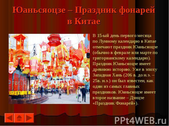 В 15-ый день первого месяцаВ 15-ый день первого месяцапо Лунному календарю в Китаеотмечают праздник Юаньсяоцзе(обычно в феврале или марте погригорианскому календарю).Праздник Юаньсяоцзе имеет древнюю историю. Уже в эпохуЗападная Хань (206 в. до н.э.…